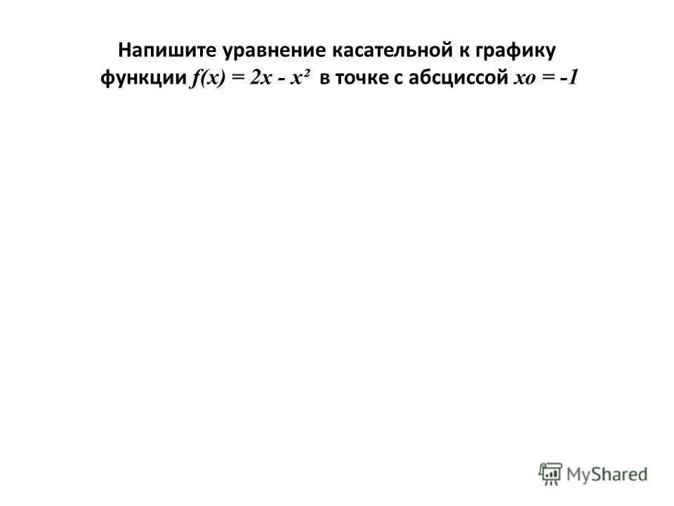 Напишите уравнение касательной к графику функции f(х) = 2х - х² в точке с абсциссой хо = -1