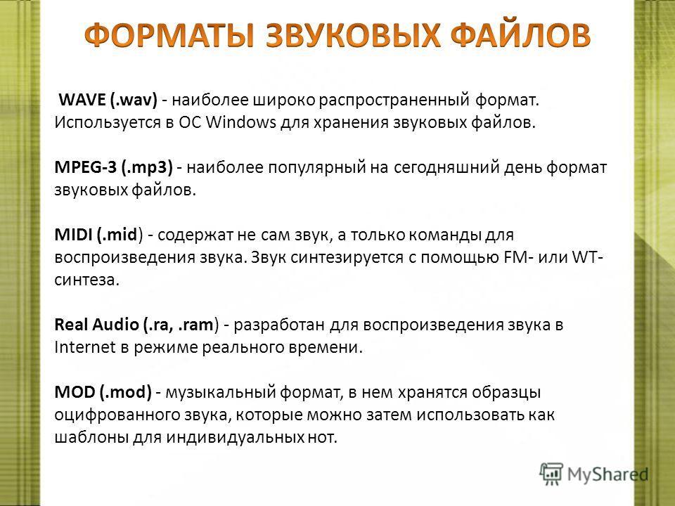 WAVE (.wav) - наиболее широко распространенный формат. Используется в ОС Windows для хранения звуковых файлов. MPEG-3 (.mp3) - наиболее популярный на сегодняшний день формат звуковых файлов. MIDI (.mid) - содержат не сам звук, а только команды для во