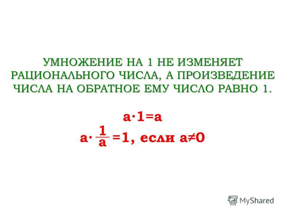 УМНОЖЕНИЕ НА 1 НЕ ИЗМЕНЯЕТ РАЦИОНАЛЬНОГО ЧИСЛА, А ПРОИЗВЕДЕНИЕ ЧИСЛА НА ОБРАТНОЕ ЕМУ ЧИСЛО РАВНО 1. a1=a a =1, если a0 a 1