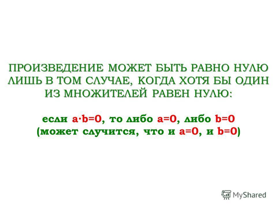 ПРОИЗВЕДЕНИЕ МОЖЕТ БЫТЬ РАВНО НУЛЮ ЛИШЬ В ТОМ СЛУЧАЕ, КОГДА ХОТЯ БЫ ОДИН ИЗ МНОЖИТЕЛЕЙ РАВЕН НУЛЮ: если ab=0, то либо a=0, либо b=0 (может случится, что и a=0, и b=0)