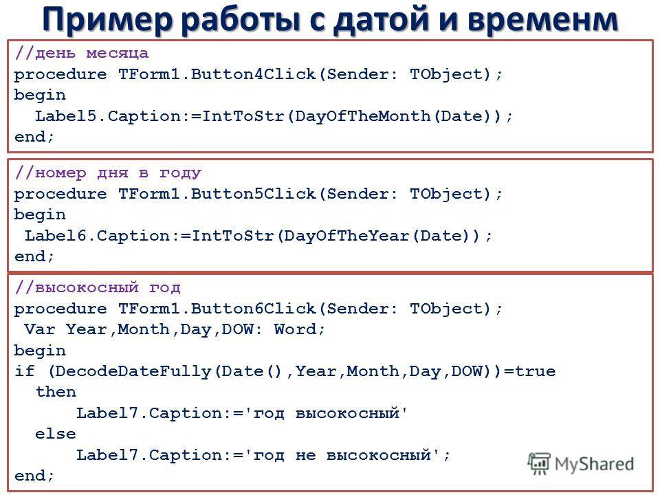 Пример работы с датой и временм //день месяца procedure TForm1.Button4Click(Sender: TObject); begin Label5.Caption:=IntToStr(DayOfTheMonth(Date)); end; //номер дня в году procedure TForm1.Button5Click(Sender: TObject); begin Label6.Caption:=IntToStr(