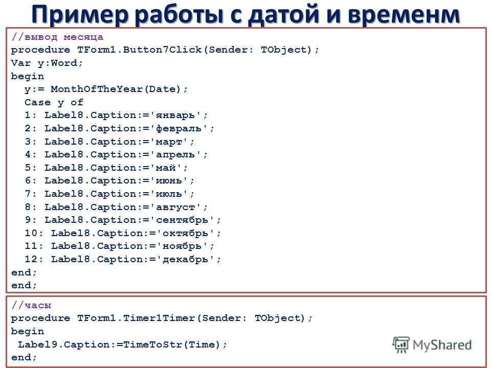 Пример работы с датой и временм //вывод месяца procedure TForm1.Button7Click(Sender: TObject); Var y:Word; begin y:= MonthOfTheYear(Date); Case y of 1: Label8.Caption:='январь'; 2: Label8.Caption:='февраль'; 3: Label8.Caption:='март'; 4: Label8.Capti