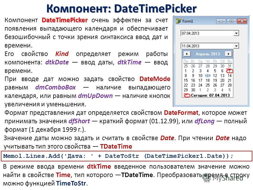 Компонент: DateTimePicker DateTimePicker Компонент DateTimePicker очень эффектен за счет появления выпадающего календаря и обеспечивает безошибочный с точки зрения синтаксиса ввод дат и времени. Его свойство Kind определяет режим работы компонента: d