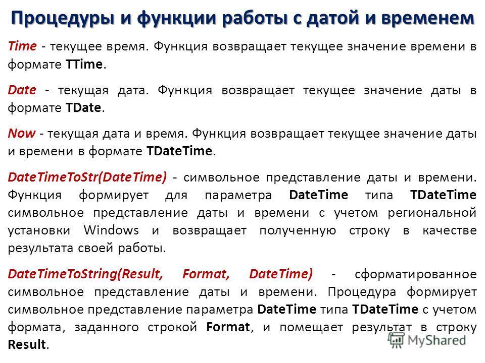 Процедуры и функции работы с датой и временем Time - текущее время. Функция возвращает текущее значение времени в формате TTime. Date - текущая дата. Функция возвращает текущее значение даты в формате TDate. Now - текущая дата и время. Функция возвра