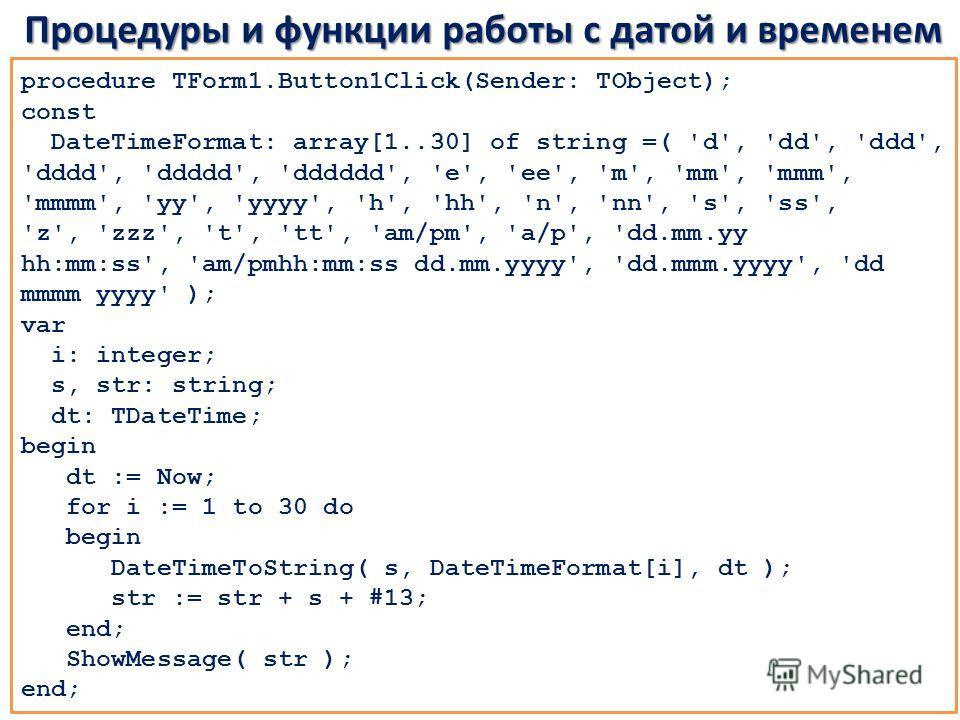 Процедуры и функции работы с датой и временем procedure TForm1.Button1Click(Sender: TObject); const DateTimeFormat: array[1..30] of string =( 'd', 'dd', 'ddd', 'dddd', 'ddddd', 'dddddd', 'e', 'ee', 'm', 'mm', 'mmm', 'mmmm', 'yy', 'yyyy', 'h', 'hh', '