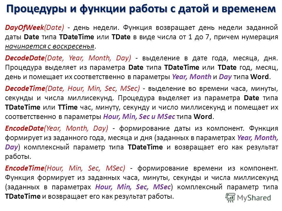 Процедуры и функции работы с датой и временем DayOfWeek(Date) - день недели. Функция возвращает день недели заданной даты Date типа TDateTime или TDate в виде числа от 1 до 7, причем нумерация начинается с воскресенья. DecodeDate(Date, Year, Month, D