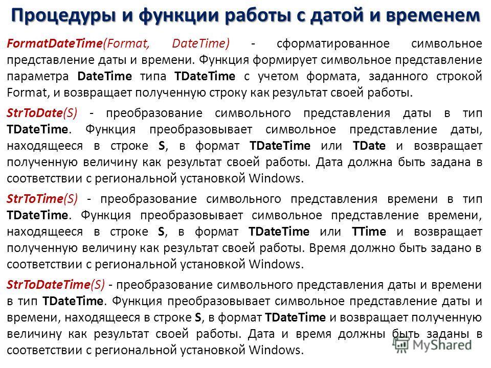 Процедуры и функции работы с датой и временем FormatDateTime(Format, DateTime) - сформатированное символьное представление даты и времени. Функция формирует символьное представление параметра DateTime типа TDateTime с учетом формата, заданного строко