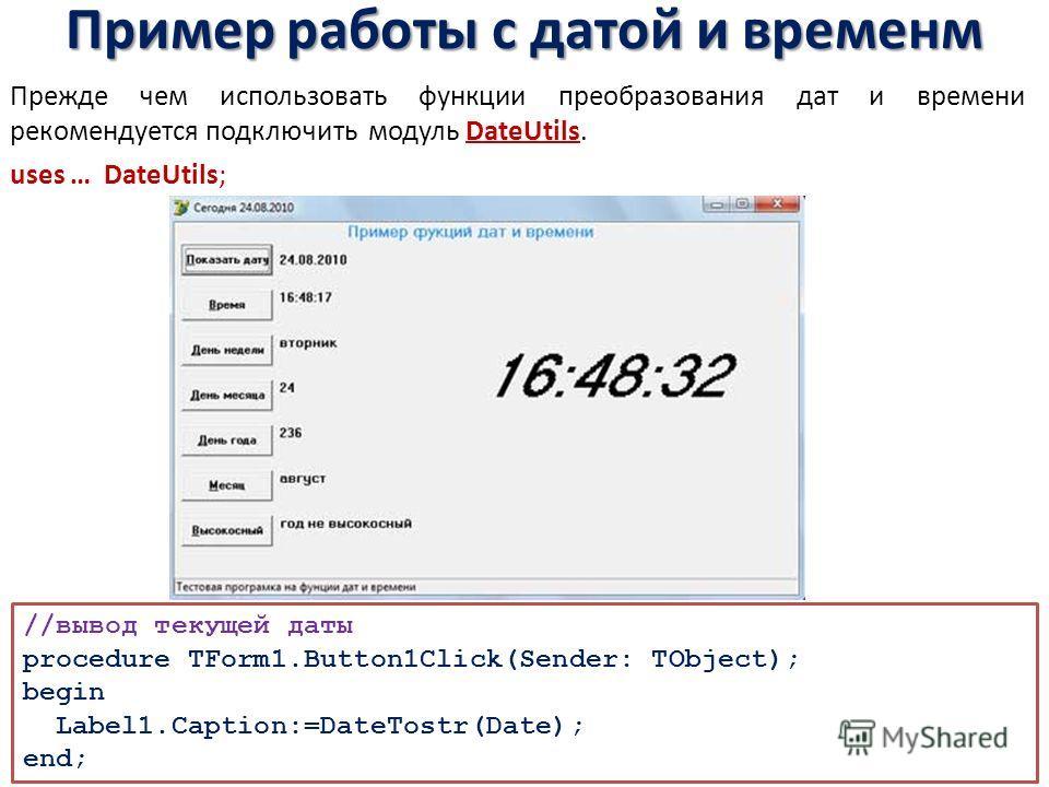 Пример работы с датой и временм Прежде чем использовать функции преобразования дат и времени рекомендуется подключить модуль DateUtils. uses … DateUtils; //вывод текущей даты procedure TForm1.Button1Click(Sender: TObject); begin Label1.Caption:=DateT