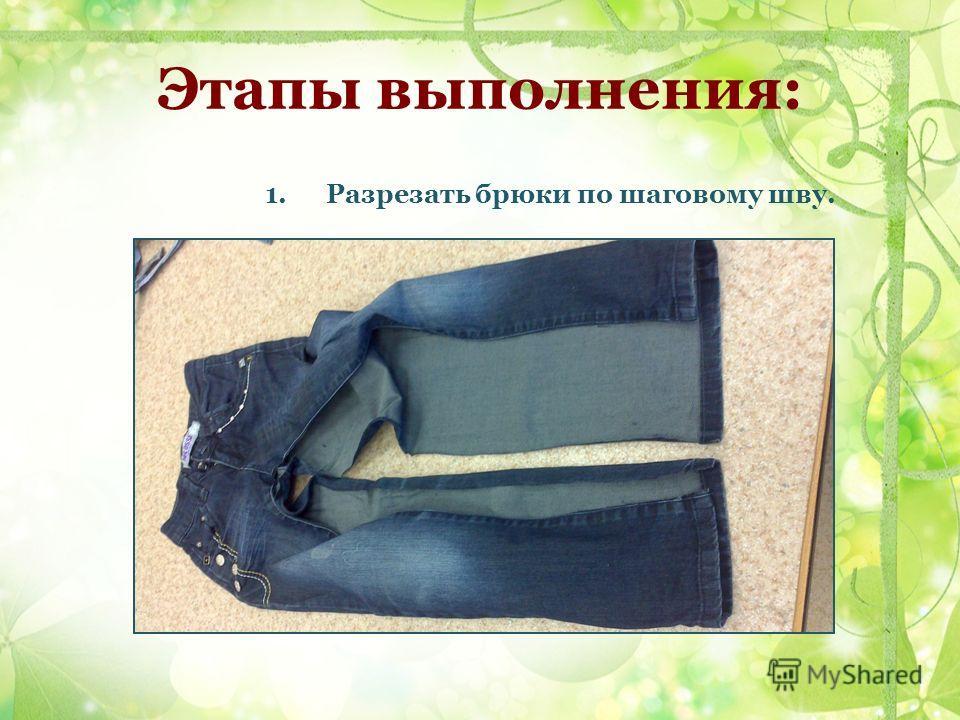 Этапы выполнения: 1. Разрезать брюки по шаговому шву.