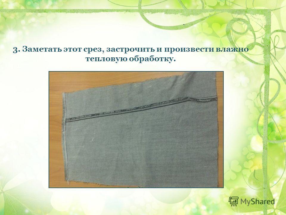 3. Заметать этот срез, застрочить и произвести влажно тепловую обработку.