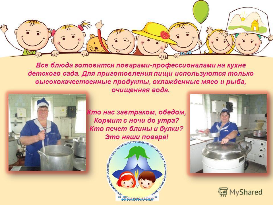 Все блюда готовятся поварами-профессионалами на кухне детского сада. Для приготовления пищи используются только высококачественные продукты, охлажденные мясо и рыба, очищенная вода. Кто нас завтраком, обедом, Кормит с ночи до утра? Кто печет блины и