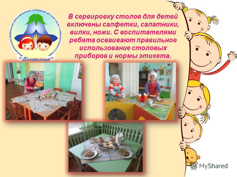 В сервировку столов для детей включены салфетки, салатники, вилки, ножи. С воспитателями ребята осваивают правильное использование столовых приборов и нормы этикета.