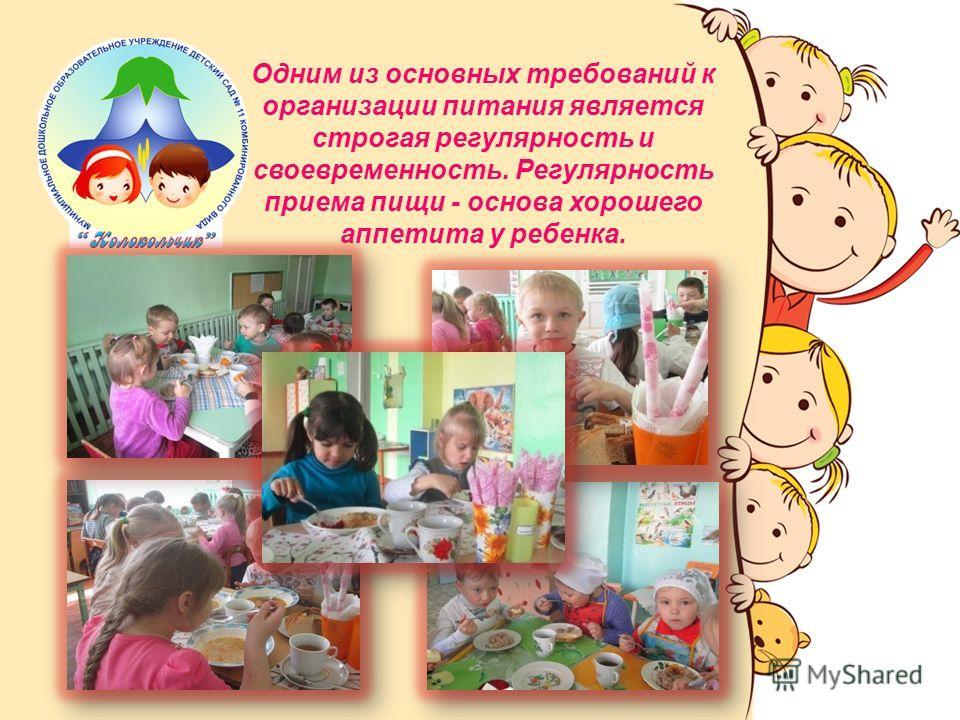 Одним из основных требований к организации питания является строгая регулярность и своевременность. Регулярность приема пищи - основа хорошего аппетита у ребенка.