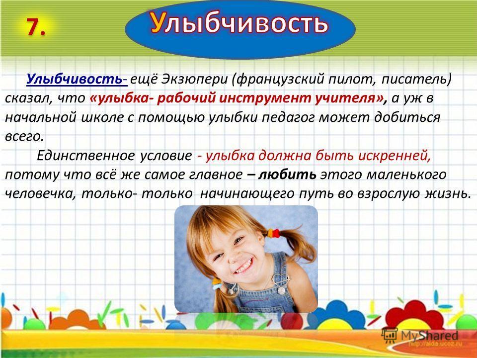 ProPowerPoint.Ru Улыбчивость- ещё Экзюпери (французский пилот, писатель) сказал, что «улыбка- рабочий инструмент учителя», а уж в начальной школе с помощью улыбки педагог может добиться всего. Единственное условие - улыбка должна быть искренней, пото