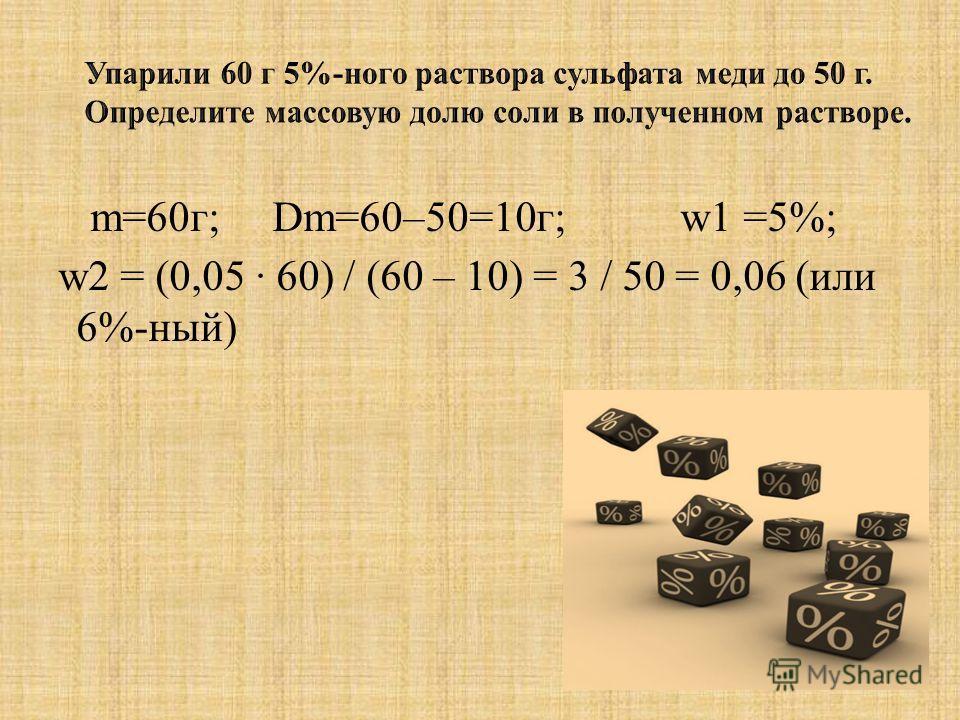 m=60г; Dm=60–50=10г; w1 =5%; w2 = (0,05 · 60) / (60 – 10) = 3 / 50 = 0,06 (или 6%-ный)