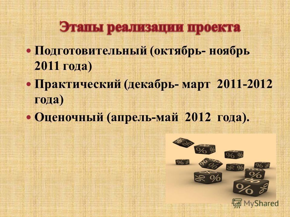 Подготовительный (октябрь- ноябрь 2011 года) Практический (декабрь- март 2011-2012 года) Оценочный (апрель-май 2012 года).