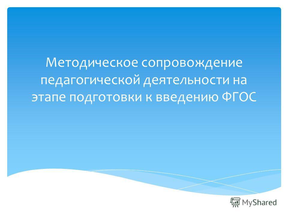 Методическое сопровождение педагогической деятельности на этапе подготовки к введению ФГОС