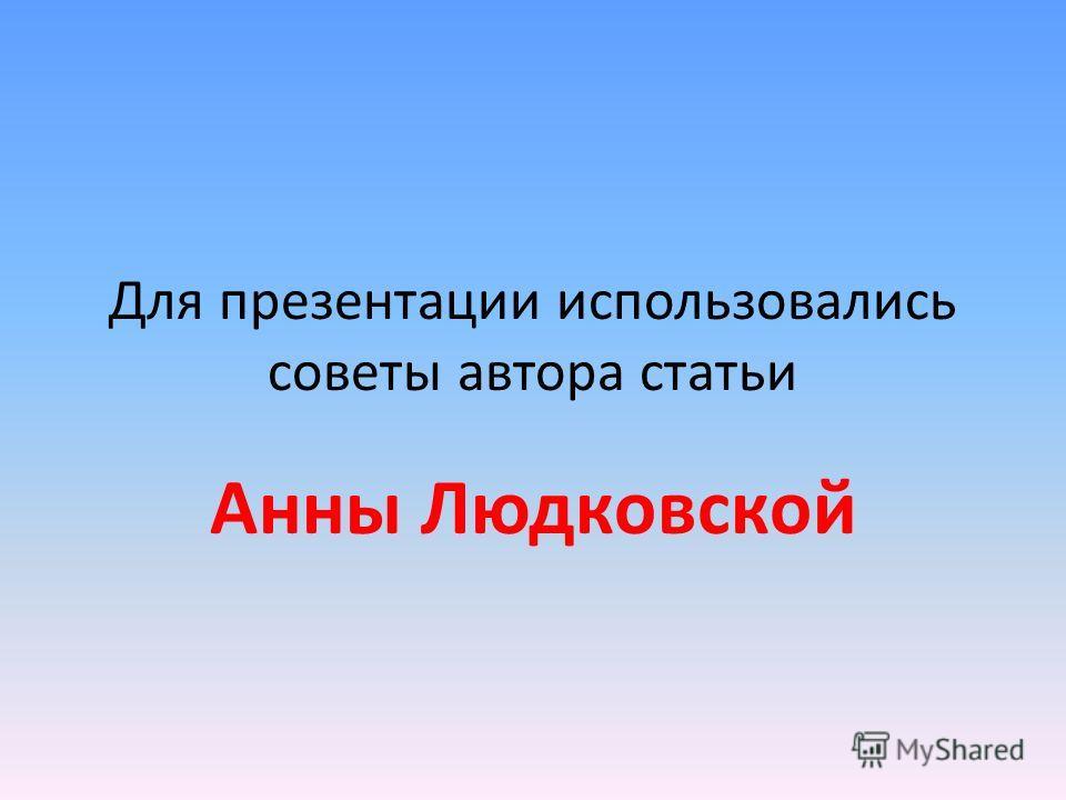 Для презентации использовались советы автора статьи Анны Людковской