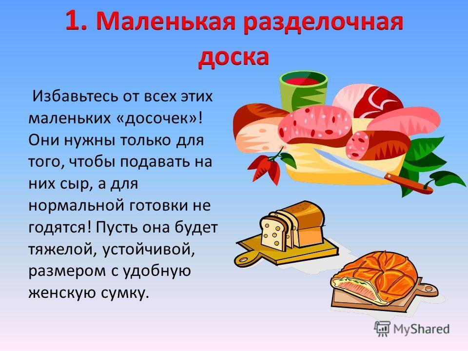 Избавьтесь от всех этих маленьких «досочек»! Они нужны только для того, чтобы подавать на них сыр, а для нормальной готовки не годятся! Пусть она будет тяжелой, устойчивой, размером с удобную женскую сумку.