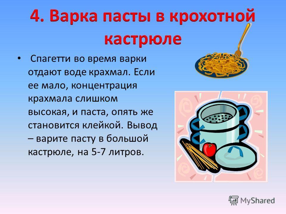 Спагетти во время варки отдают воде крахмал. Если ее мало, концентрация крахмала слишком высокая, и паста, опять же становится клейкой. Вывод – варите пасту в большой кастрюле, на 5-7 литров.