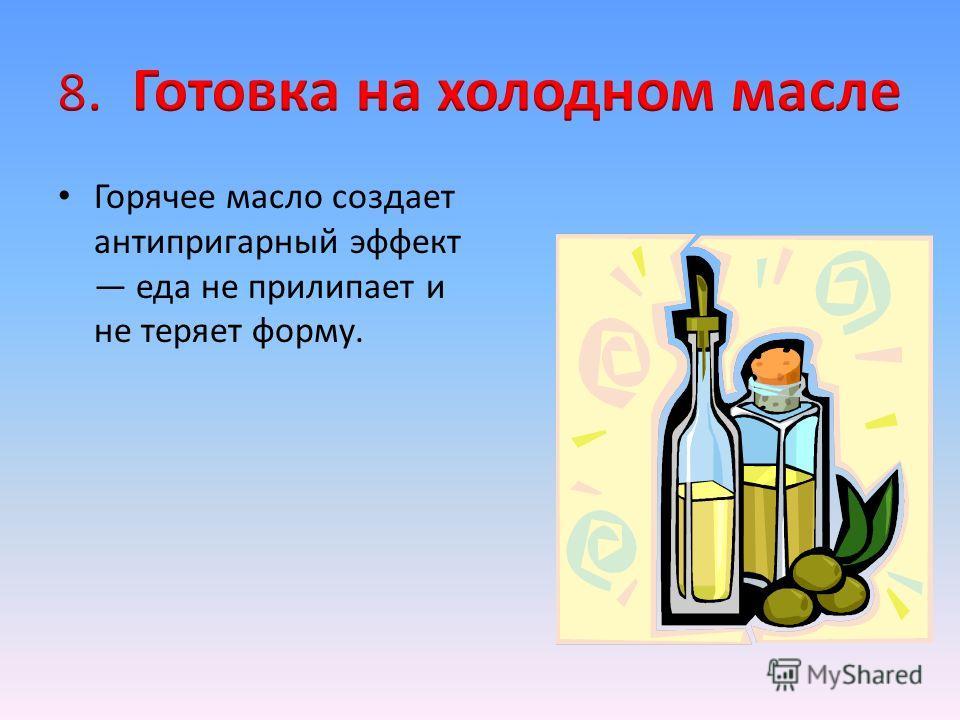 Горячее масло создает антипригарный эффект еда не прилипает и не теряет форму.