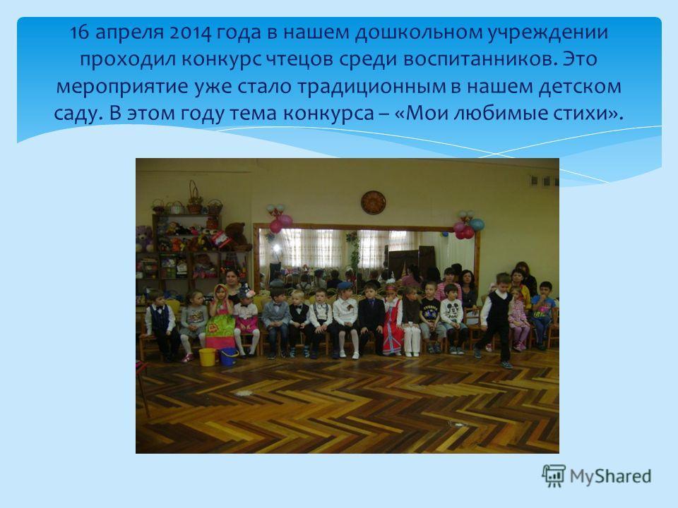 16 апреля 2014 года в нашем дошкольном учреждении проходил конкурс чтецов среди воспитанников. Это мероприятие уже стало традиционным в нашем детском саду. В этом году тема конкурса – «Мои любимые стихи».