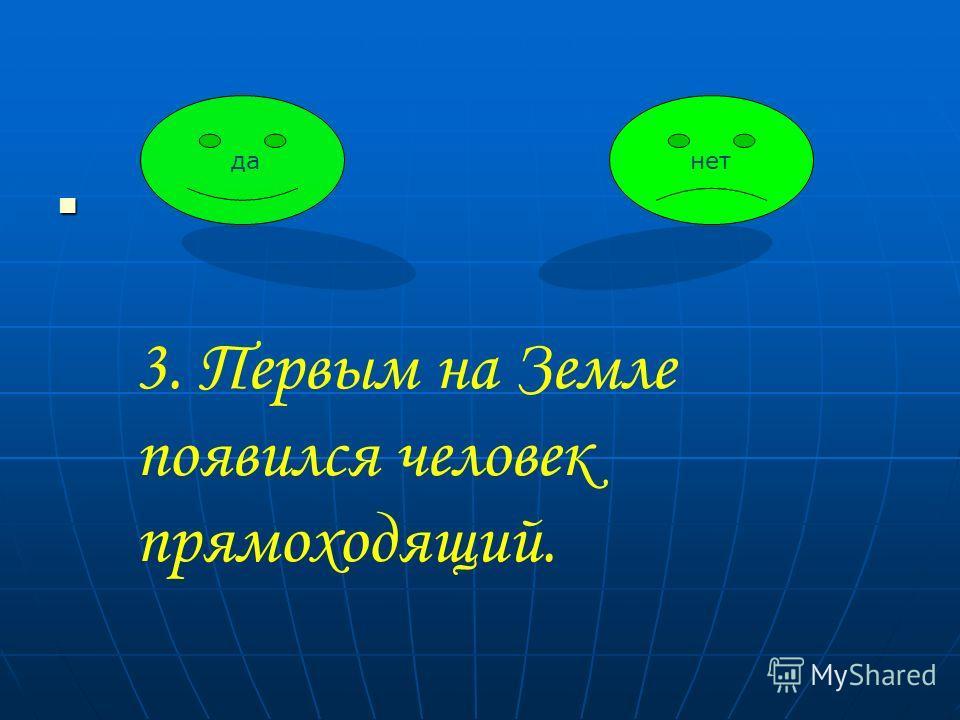 данет 3. Первым на Земле появился человек прямоходящий.