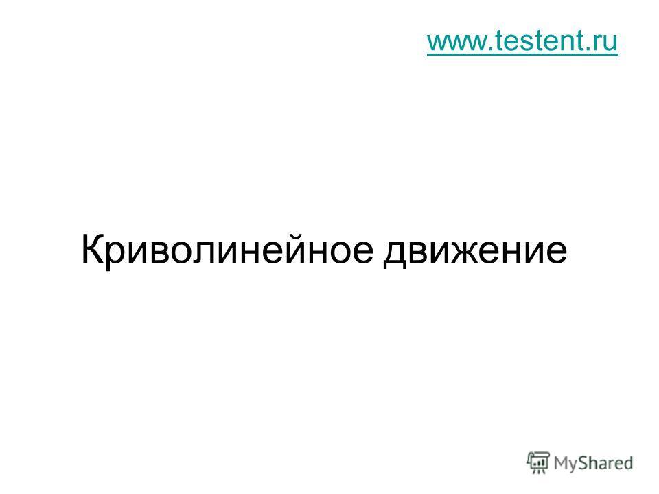 Криволинейное движение www.testent.ru