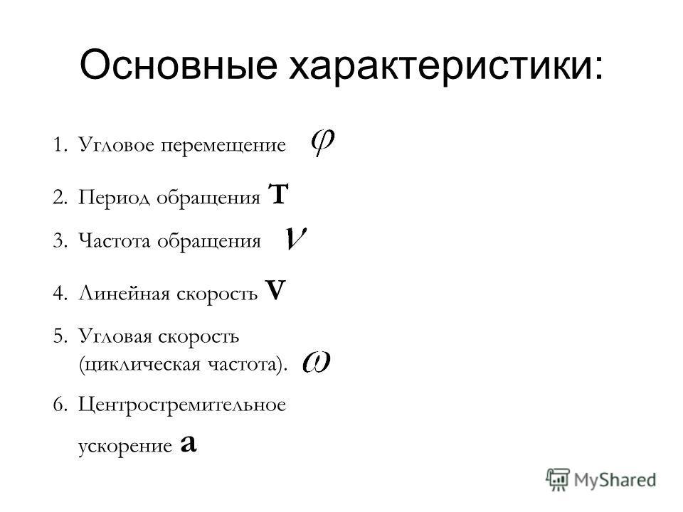 Основные характеристики: 1.Угловое перемещение 2.Период обращения Т 3.Частота обращения 4.Линейная скорость V 5.Угловая скорость (циклическая частота). 6.Центростремительное ускорение а
