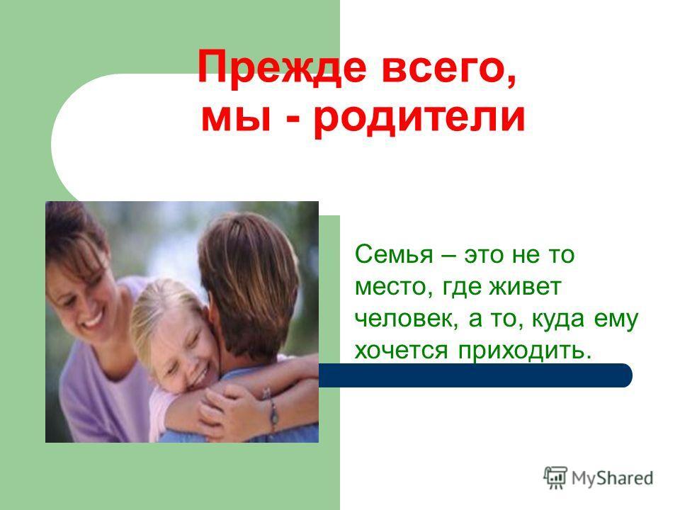 Прежде всего, мы - родители Семья – это не то место, где живет человек, а то, куда ему хочется приходить.