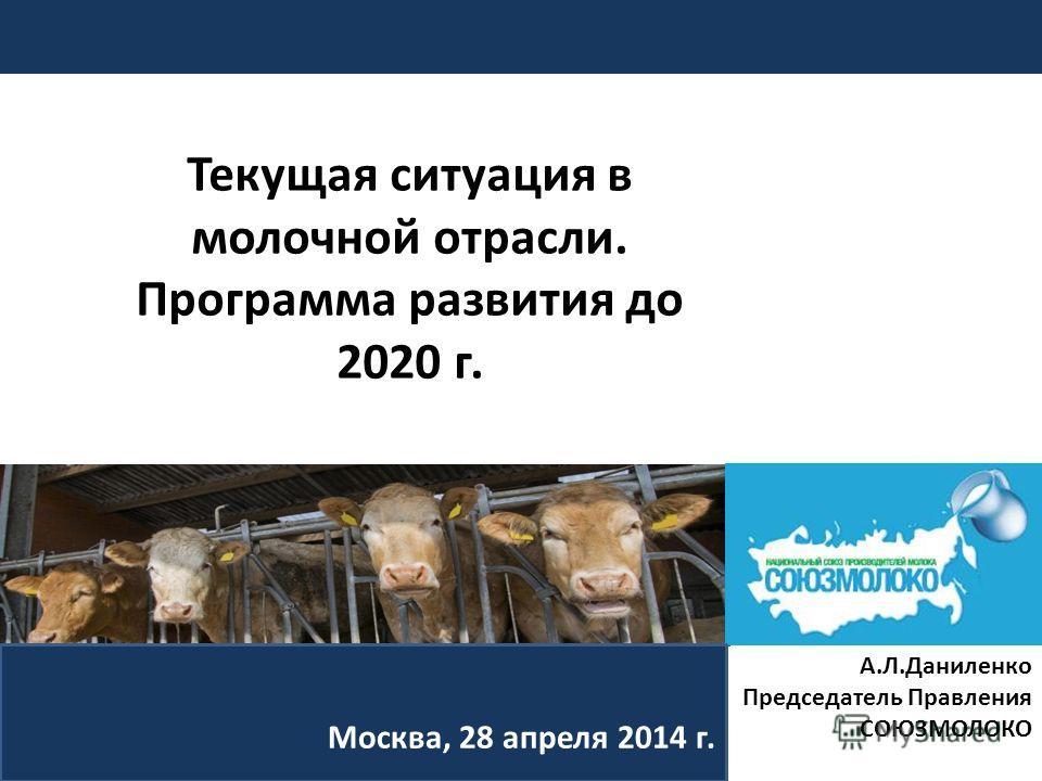 Москва, 28 апреля 2014 г. А.Л.Даниленко Председатель Правления СОЮЗМОЛОКО Текущая ситуация в молочной отрасли. Программа развития до 2020 г.