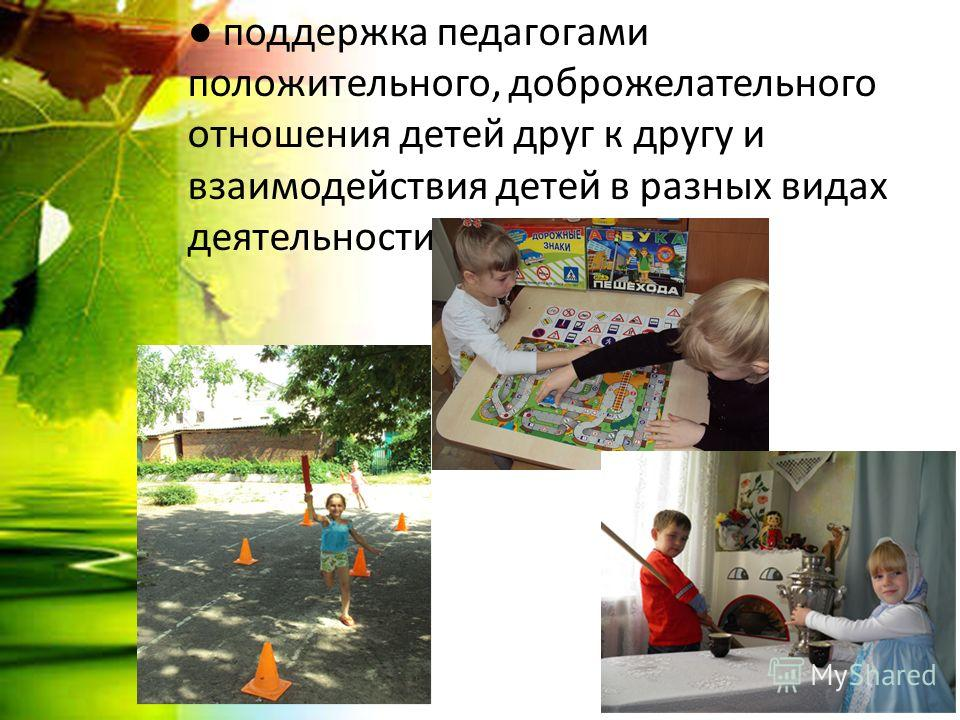 поддержка педагогами положительного, доброжелательного отношения детей друг к другу и взаимодействия детей в разных видах деятельности;