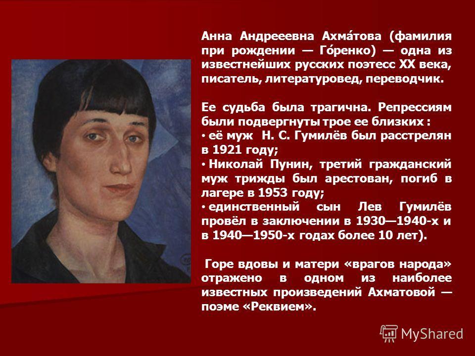 Анна Андрееевна Ахма́това (фамилия при рождении Го́ренко) одна из известнейших русских поэтесс XX века, писатель, литературовед, переводчик. Ее судьба была трагична. Репрессиям были подвергнуты трое ее близких : её муж Н. С. Гумилёв был расстрелян в