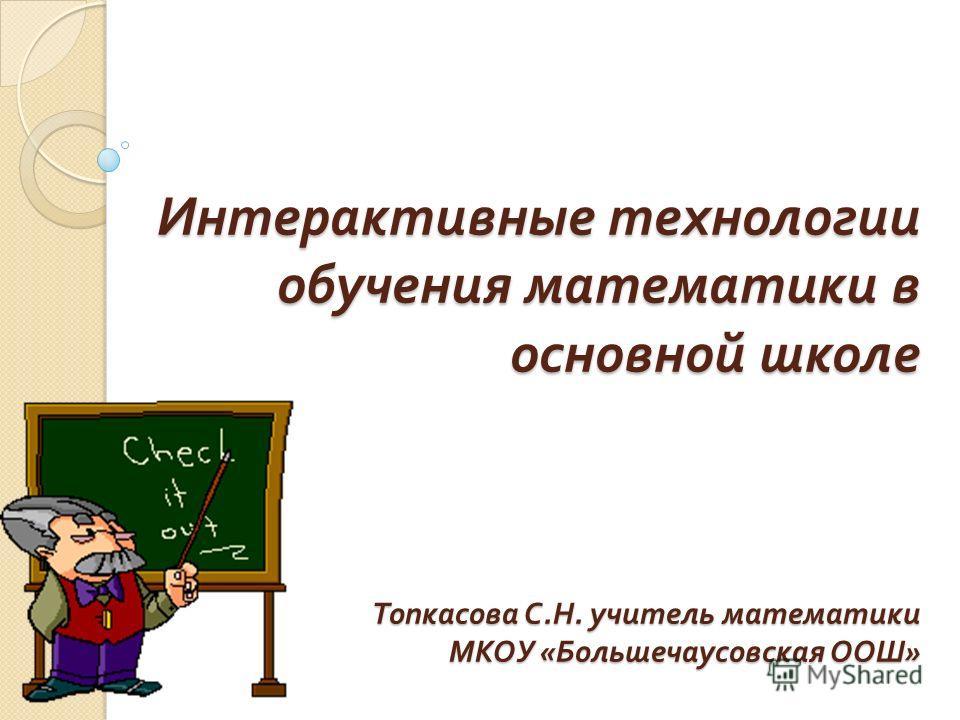 Интерактивные технологии обучения математики в основной школе Топкасова С. Н. учитель математики МКОУ « Большечаусовская ООШ »