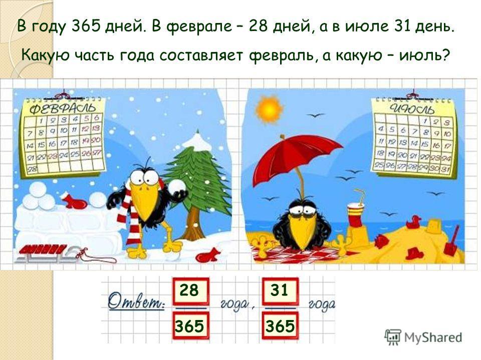 В году 365 дней. В феврале – 28 дней, а в июле 31 день. Какую часть года составляет февраль, а какую – июль? 28 365 31 365