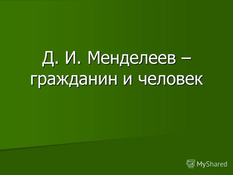 Д. И. Менделеев – гражданин и человек