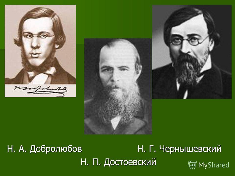 Н. А. Добролюбов Н. Г. Чернышевский Н. П. Достоевский