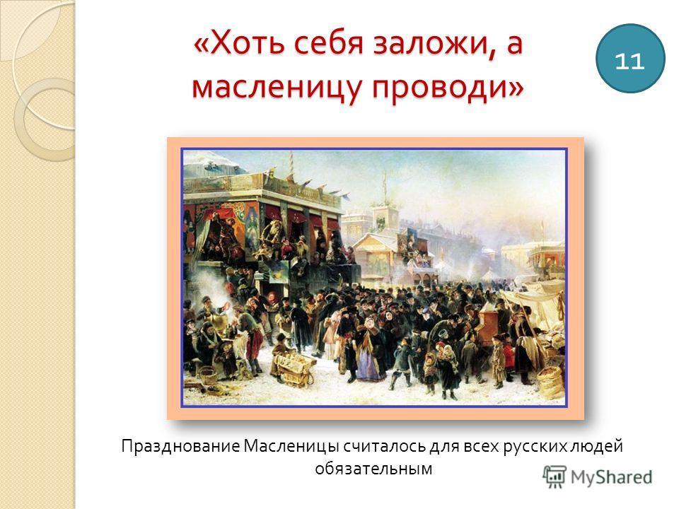 « Хоть себя заложи, а масленицу проводи » 11 Празднование Масленицы считалось для всех русских людей обязательным