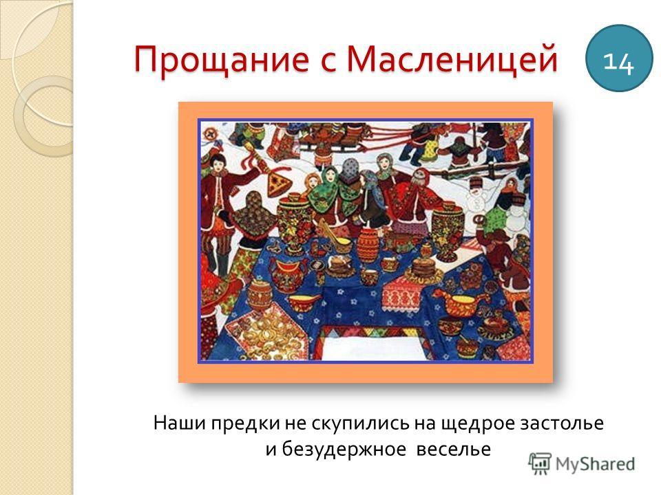 Прощание с Масленицей 14 Наши предки не скупились на щедрое застолье и безудержное веселье
