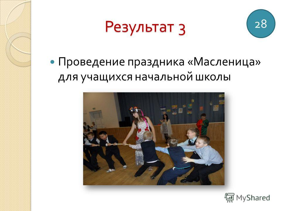 Результат 3 Проведение праздника « Масленица » для учащихся начальной школы 28