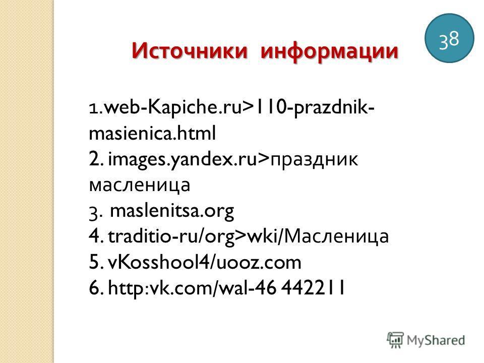 38 Источники информации 1.web-Kapiche.ru>110-prazdnik- masienica.html 2. images.yandex.ru> праздник масленица 3. maslenitsa.org 4. traditio-ru/org>wki/ Масленица 5. vKosshool4/uooz.com 6. http:vk.com/wal-46 442211