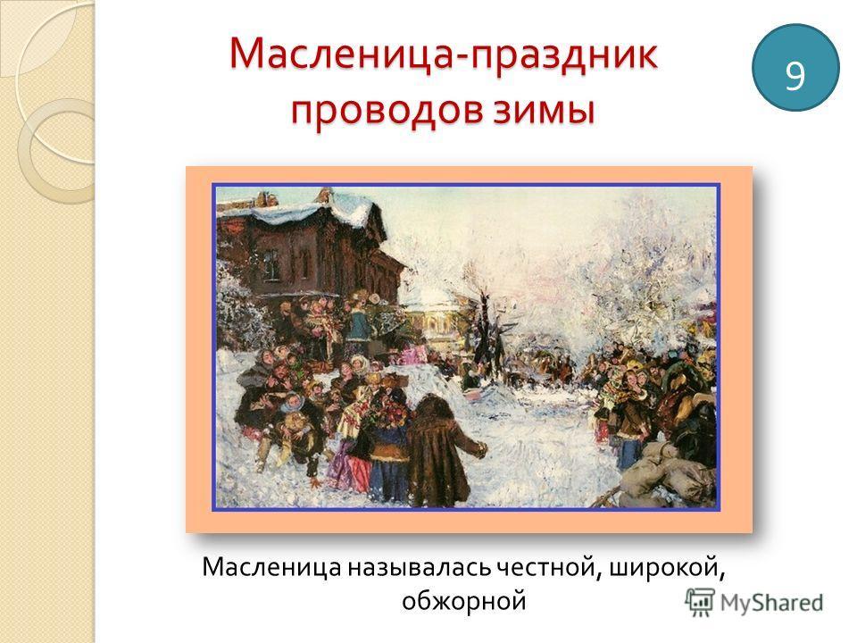 Масленица - праздник проводов зимы 9 Масленица называлась честной, широкой, обжорной