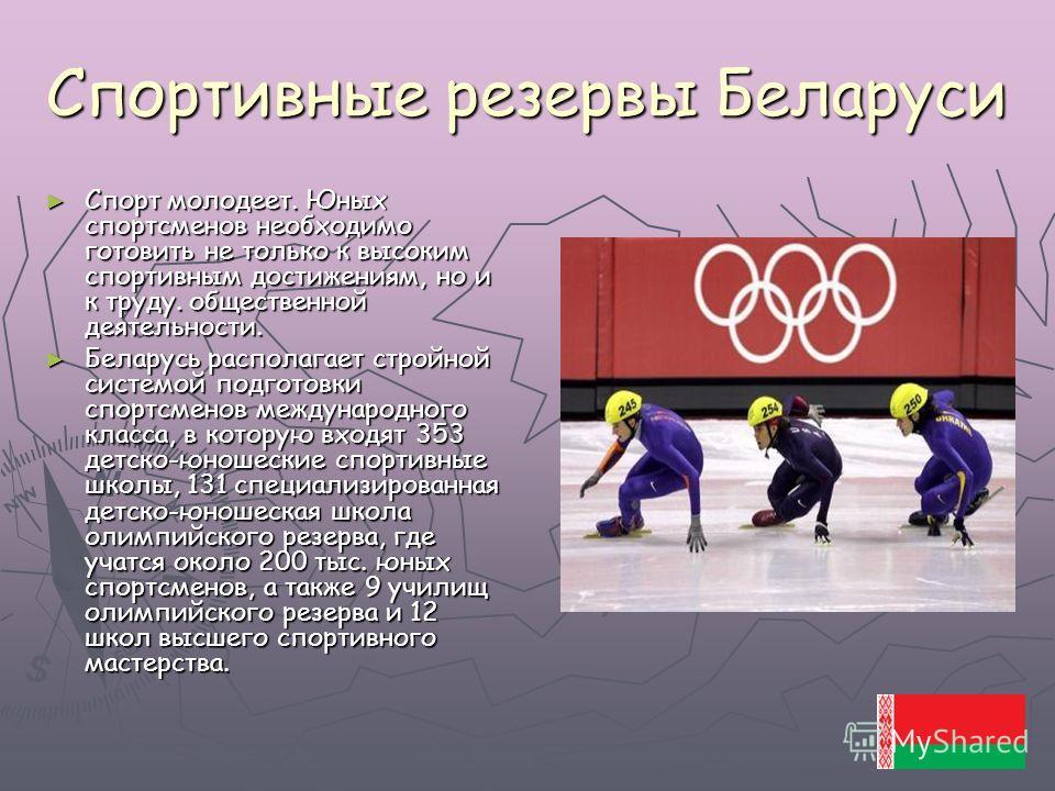 Спортивные резервы Беларуси Спорт молодеет. Юных спортсменов необходимо готовить не только к высоким спортивным достижениям, но и к труду. общественной деятельности. Спорт молодеет. Юных спортсменов необходимо готовить не только к высоким спортивным