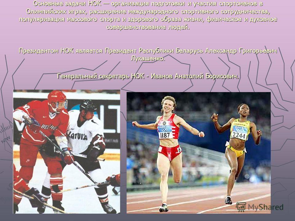 Основные задачи НОК организация подготовки и участия спортсменов в Олимпийских играх, расширение международного спортивного сотрудничества, популяризация массового спорта и здорового образа жизни, физическое и духовное совершенствование людей. Презид