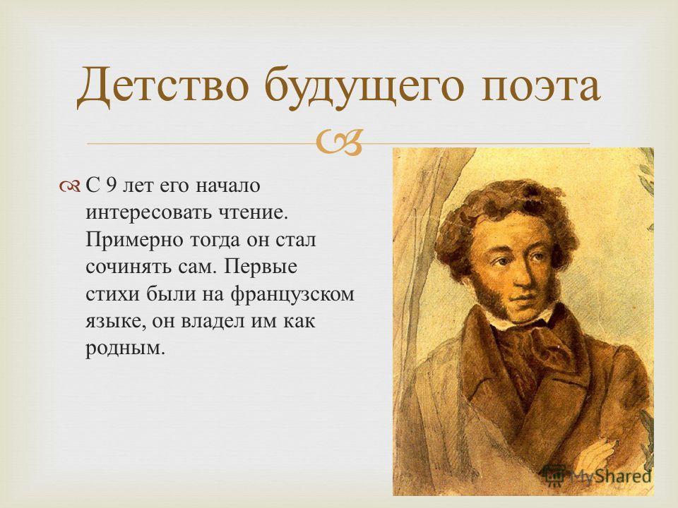 С 9 лет его начало интересовать чтение. Примерно тогда он стал сочинять сам. Первые стихи были на французском языке, он владел им как родным. Детство будущего поэта