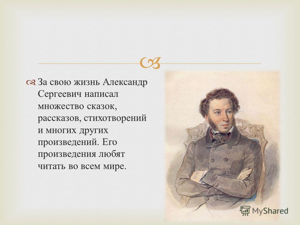 За свою жизнь Александр Сергеевич написал множество сказок, рассказов, стихотворений и многих других произведений. Его произведения любят читать во всем мире.