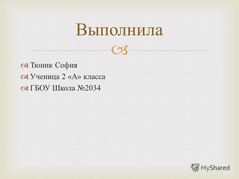 Тюник София Ученица 2 « А » класса ГБОУ Школа 2034 Выполнила