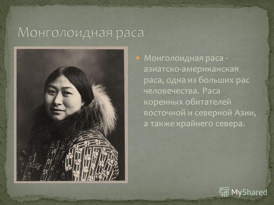Монголоидная раса - азиатско-американская раса, одна из больших рас человечества. Раса коренных обитателей восточной и северной Азии, а также крайнего севера.