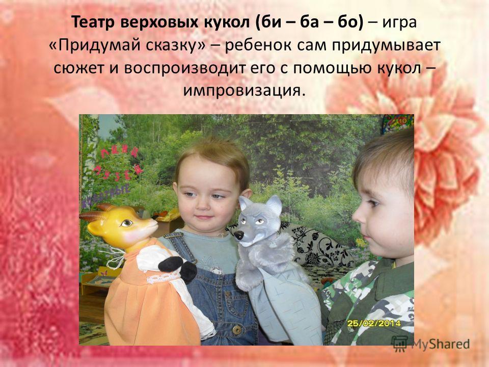 Театр верховых кукол (би – ба – бо) – игра «Придумай сказку» – ребенок сам придумывает сюжет и воспроизводит его с помощью кукол – импровизация.