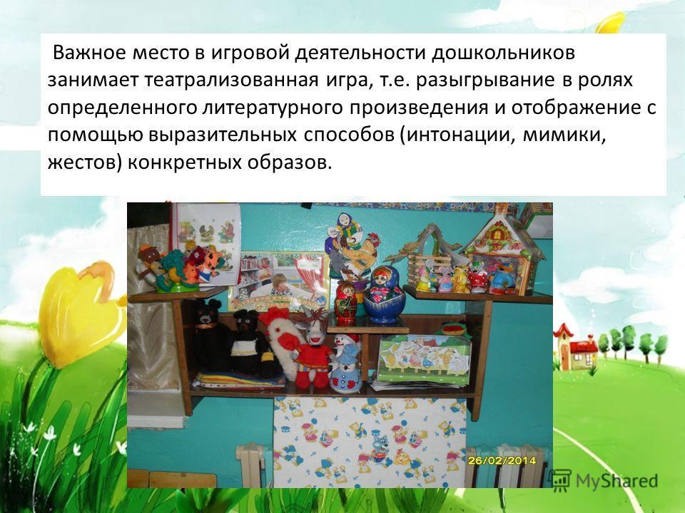 Важное место в игровой деятельности дошкольников занимает театрализованная игра, т.е. разыгрывание в ролях определенного литературного произведения и отображение с помощью выразительных способов (интонации, мимики, жестов) конкретных образов.